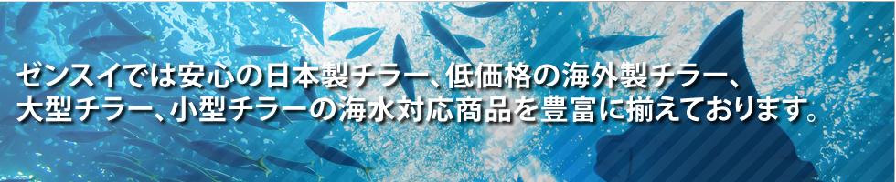 ゼンスイでは安心の日本製チラー、低価格の海外製チラー、大型チラー、小型チラーの海水対応商品を豊富に揃えております